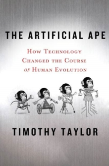 The Artificial Ape : How Technology Changed the Course of Human Evolution, Hardback Book
