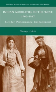 Indian Mobilities in the West, 1900-1947 : Gender, Performance, Embodiment, Hardback Book