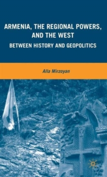 Armenia, the Regional Powers, and the West : Between History and Geopolitics, Hardback Book