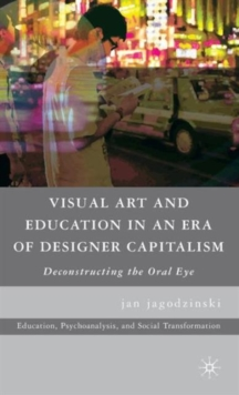 Visual Art and Education in an Era of Designer Capitalism : Deconstructing the Oral Eye, Hardback Book
