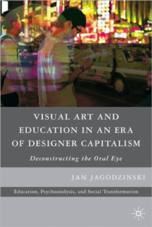 Visual Art and Education in an Era of Designer Capitalism : Deconstructing the Oral Eye, Paperback / softback Book