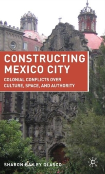Constructing Mexico City : Colonial Conflicts over Culture, Space, and Authority, Hardback Book