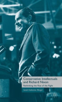 Conservative Intellectuals and Richard Nixon : Rethinking the Rise of the Right, Hardback Book