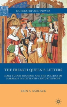 The French Queen's Letters : Mary Tudor Brandon and the Politics of Marriage in Sixteenth-Century Europe, Hardback Book
