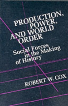 Production Power and World Order : Social Forces in the Making of History, Paperback Book