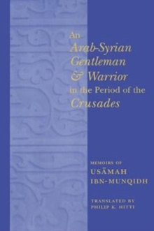 An Arab-Syrian Gentleman and Warrior in the Period of the Crusades : Memoirs of Usamah ibn-Munqidh, Paperback / softback Book