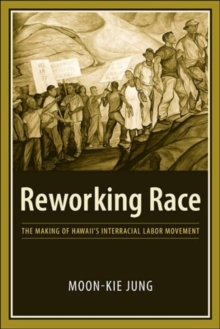 Reworking Race : The Making of Hawaii's Interracial Labor Movement, Hardback Book