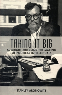 Taking It Big : C. Wright Mills and the Making of Political Intellectuals, Hardback Book