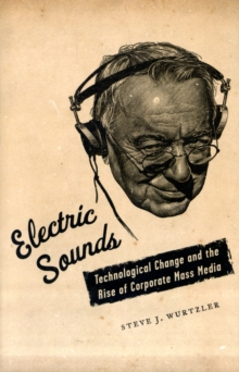 Electric Sounds : Technological Change and the Rise of Corporate Mass Media, Paperback / softback Book