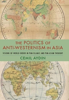 The Politics of Anti-Westernism in Asia : Visions of World Order in Pan-Islamic and Pan-Asian Thought, Paperback / softback Book