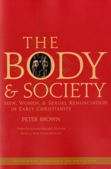 The Body and Society : Men, Women, and Sexual Renunciation in Early Christianity, Paperback Book