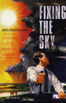 Fixing the Sky : The Checkered History of Weather and Climate Control, Paperback / softback Book