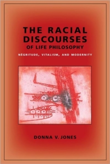 The Racial Discourses of Life Philosophy : Negritude, Vitalism, and Modernity, Paperback / softback Book