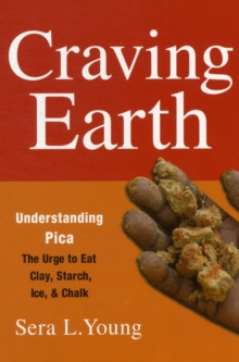 Craving Earth : Understanding Pica-the Urge to Eat Clay, Starch, Ice, and Chalk, Paperback / softback Book