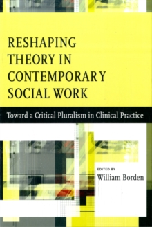 Reshaping Theory in Contemporary Social Work : Toward a Critical Pluralism in Clinical Practice, Paperback / softback Book