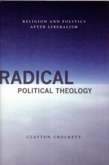 Radical Political Theology : Religion and Politics After Liberalism, Hardback Book