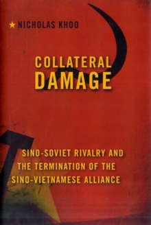 Collateral Damage : Sino-Soviet Rivalry and the Termination of the Sino-Vietnamese Alliance, Hardback Book