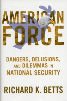 American Force : Dangers, Delusions, and Dilemmas in National Security, Hardback Book