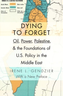 Dying to Forget : Oil, Power, Palestine, and the Foundations of U.S. Policy in the Middle East, Hardback Book