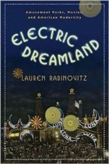 Electric Dreamland : Amusement Parks, Movies, and American Modernity, Hardback Book