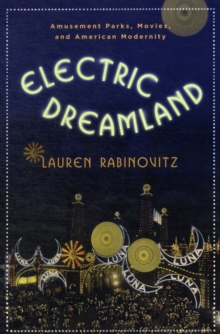 Electric Dreamland : Amusement Parks, Movies, and American Modernity, Paperback / softback Book