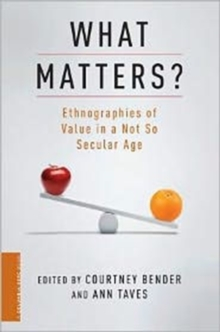 What Matters? : Ethnographies of Value in a (Not So) Secular Age, Hardback Book