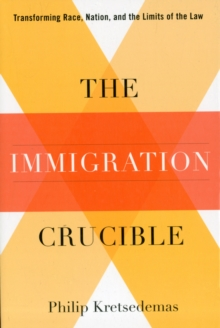 The Immigration Crucible : Transforming Race, Nation, and the Limits of the Law, Paperback / softback Book