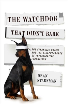 The Watchdog That Didn't Bark : The Financial Crisis and the Disappearance of Investigative Journalism, Paperback / softback Book