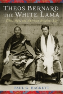 Theos Bernard, the White Lama : Tibet, Yoga, and American Religious Life, Paperback / softback Book