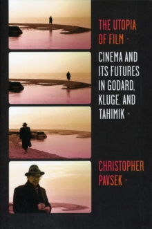 The Utopia of Film : Cinema and Its Futures in Godard, Kluge, and Tahimik, Paperback / softback Book