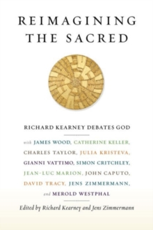 Reimagining the Sacred : Richard Kearney Debates God with James Wood, Catherine Keller, Charles Taylor, Julia Kristeva, Gianni Vattimo, Simon Critchley, Jean-Luc Marion, John Caputo, David Tracy, Jens, Paperback / softback Book