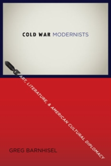 Cold War Modernists : Art, Literature, and American Cultural Diplomacy, Hardback Book