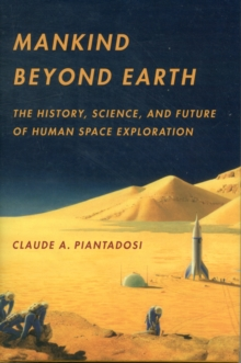 Mankind Beyond Earth : The History, Science, and Future of Human Space Exploration, Hardback Book