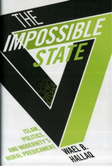 The Impossible State : Islam, Politics, and Modernity's Moral Predicament, Hardback Book