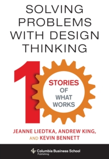 Solving Problems with Design Thinking : Ten Stories of What Works, Hardback Book
