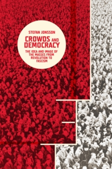 Crowds and Democracy : The Idea and Image of the Masses from Revolution to Fascism, Hardback Book