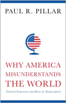 Why America Misunderstands the World : National Experience and Roots of Misperception, Hardback Book