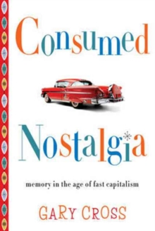Consumed Nostalgia : Memory in the Age of Fast Capitalism, Paperback Book