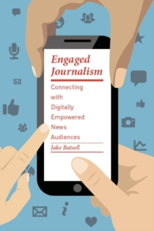 Engaged Journalism : Connecting With Digitally Empowered News Audiences, Paperback / softback Book