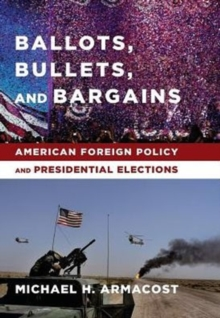 Ballots, Bullets, and Bargains : American Foreign Policy and Presidential Elections, Hardback Book