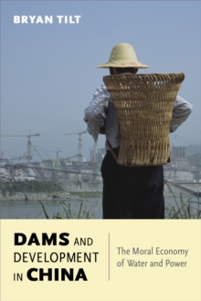 Dams and Development in China : The Moral Economy of Water and Power, Paperback Book