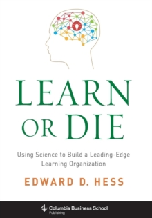 Learn or Die : Using Science to Build a Leading-Edge Learning Organization, Hardback Book