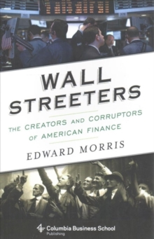Wall Streeters : The Creators and Corruptors of American Finance, Paperback / softback Book
