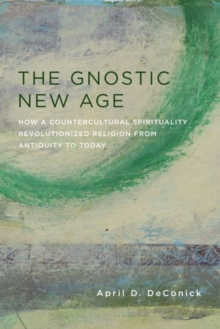 The Gnostic New Age : How a Countercultural Spirituality Revolutionized Religion from Antiquity to Today, Hardback Book