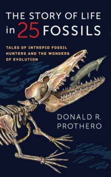 The Story of Life in 25 Fossils : Tales of Intrepid Fossil Hunters and the Wonders of Evolution, Hardback Book