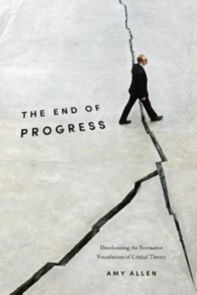 The End of Progress : Decolonizing the Normative Foundations of Critical Theory, Paperback / softback Book