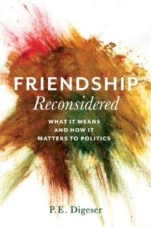 Friendship Reconsidered : What It Means and How It Matters to Politics, Hardback Book