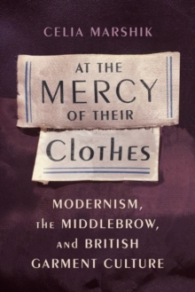 At the Mercy of Their Clothes : Modernism, the Middlebrow, and British Garment Culture, Hardback Book