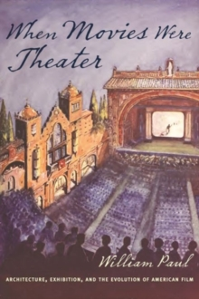 When Movies Were Theater : Architecture, Exhibition, and the Evolution of American Film, Hardback Book