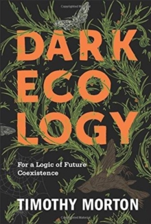 Dark Ecology : For a Logic of Future Coexistence, Paperback / softback Book